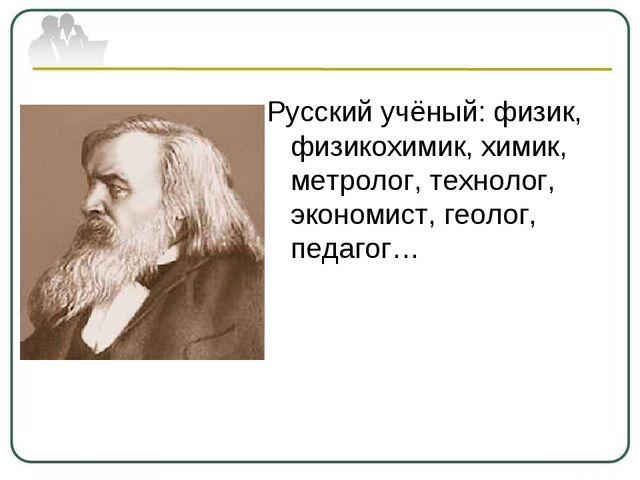 Русский учёный: физик, физикохимик, химик, метролог, технолог, экономист, гео...