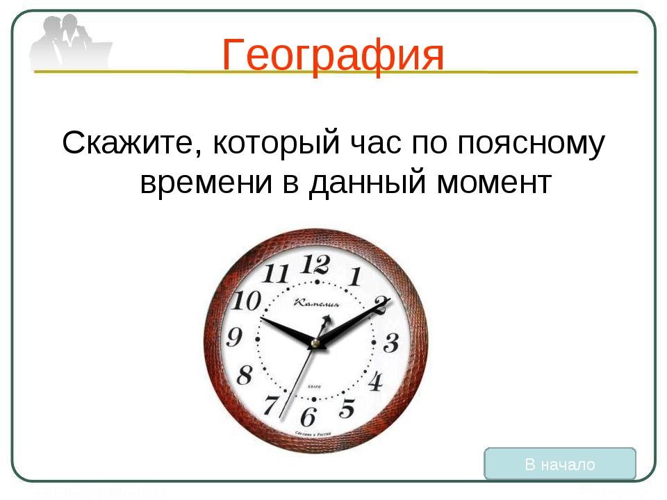 География Скажите, который час по поясному времени в данный момент В начало