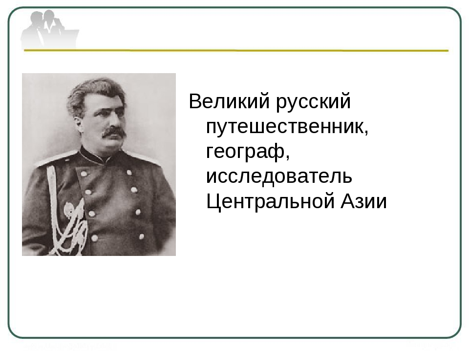 Великий русский путешественник, географ, исследователь Центральной Азии
