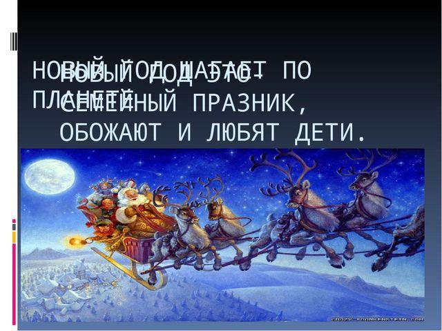 НОВЫЙ ГОД ШАГАЕТ ПО ПЛАНЕТЕ НОВЫЙ ГОД ЭТО- СЕМЕЙНЫЙ ПРАЗНИК, ОБОЖАЮТ И ЛЮБЯТ...