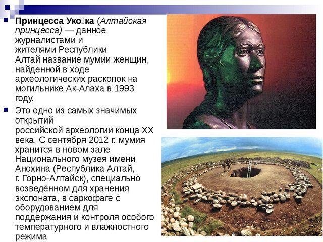 Принцесса Уко́ка(Алтайская принцесса)— данное журналистами и жителямиРеспу...