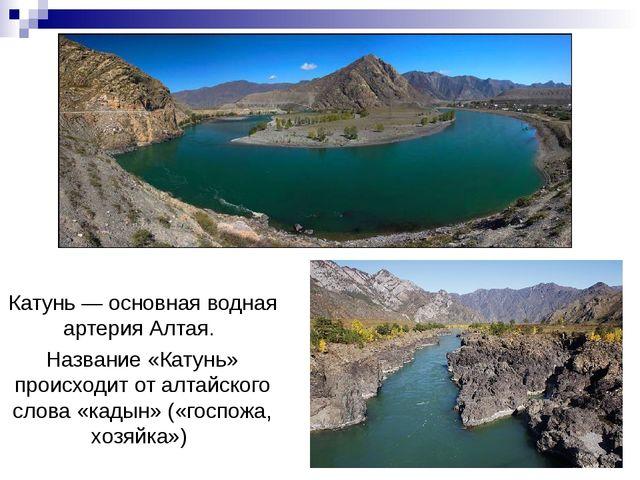 Катунь— основная водная артерияАлтая. Название «Катунь» происходит от алтай...