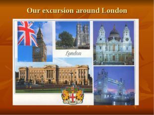Our excursion around London Big Ben The tower of London The Westminster Abbay