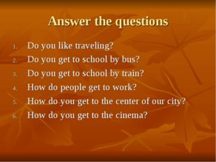Answer the questions Do you like traveling? Do you get to school by bus? Do y