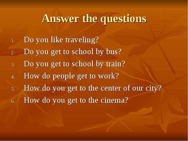 Answer the questions Do you like traveling? Do you get to school by bus? Do y...