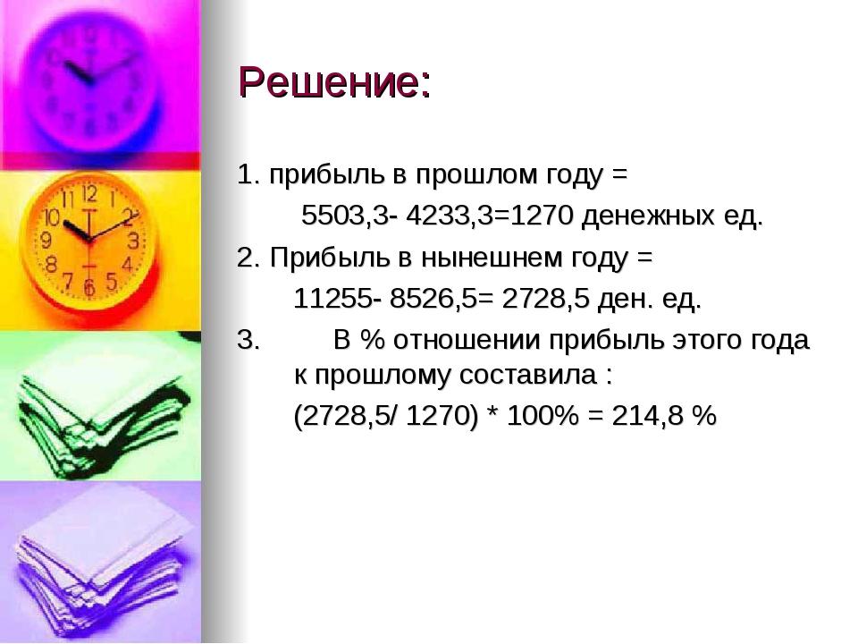 Решение: 1. прибыль в прошлом году = 5503,3- 4233,3=1270 денежных ед. 2. Приб...