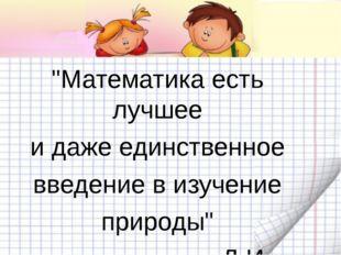 """""""Математика есть лучшее и даже единственное введение в изучение природы"""" Д.И."""