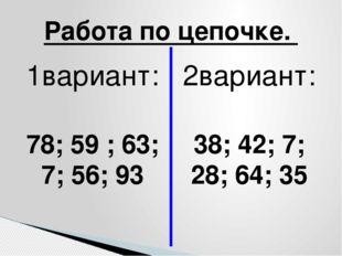 1вариант: 78; 59 ; 63; 7; 56; 93 2вариант: 38; 42; 7; 28; 64; 35 Работа по це