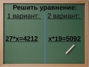 1 вариант: 27*х=4212 2 вариант: х*19=5092 Решить уравнение: