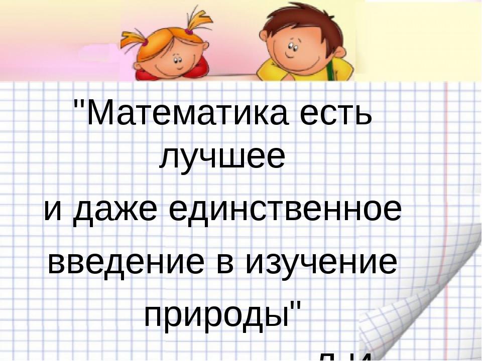 """""""Математика есть лучшее и даже единственное введение в изучение природы"""" Д.И...."""