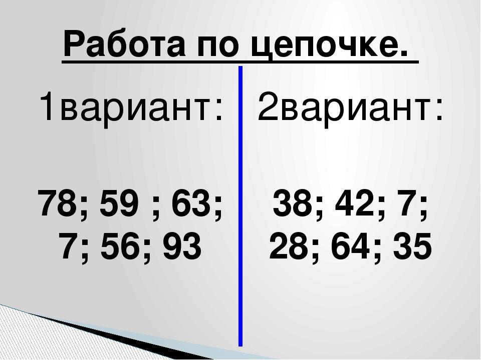 1вариант: 78; 59 ; 63; 7; 56; 93 2вариант: 38; 42; 7; 28; 64; 35 Работа по це...