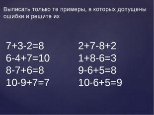 Выписать только те примеры, в которых допущены ошибки и решите их 7+3-2=8 2+7