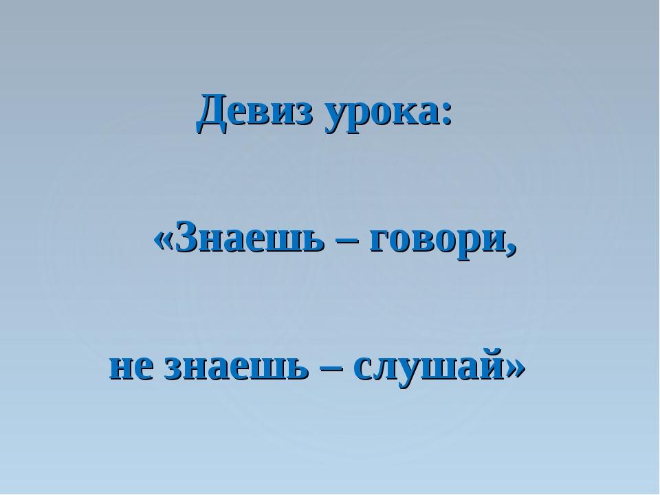Девиз урока: «Знаешь – говори, не знаешь – слушай»