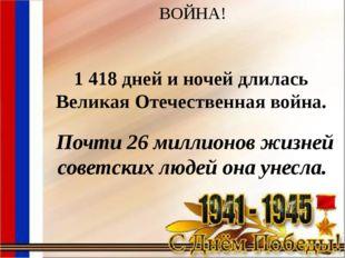 ВОЙНА! 1 418 дней и ночей длилась Великая Отечественная война. Почти 26 милл