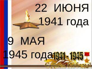 22 ИЮНЯ 1941 года 9 МАЯ 1945 года