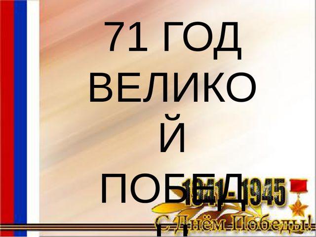 71 ГОД ВЕЛИКОЙ ПОБЕДЫ