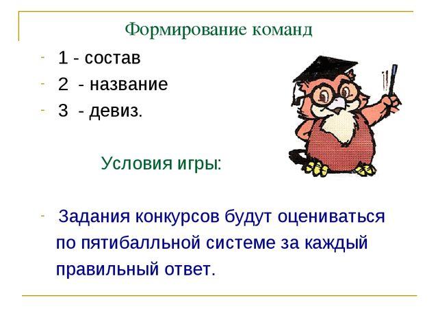 Формирование команд 1 - состав 2 - название 3 - девиз. Условия игры: Задания...