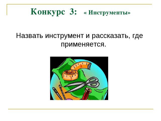Конкурс 3: « Инструменты» Назвать инструмент и рассказать, где применяется.