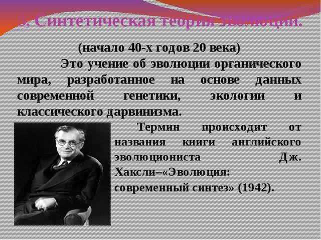 5. Синтетическая теория эволюции. (начало 40-х годов 20 века) Это учение об э...