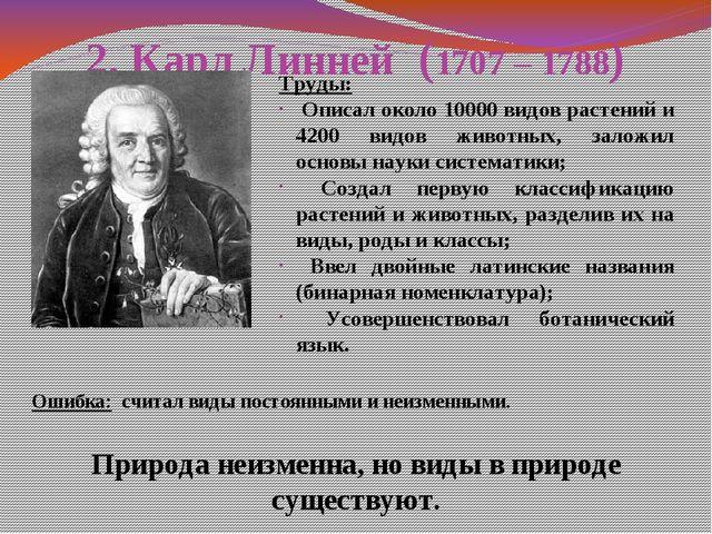 2. Карл Линней (1707 – 1788) Природа неизменна, но виды в природе существуют....