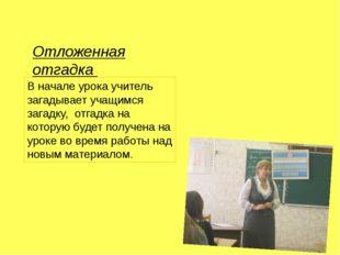 Отложенная отгадка В начале урока учитель загадывает учащимся загадку, отгадк