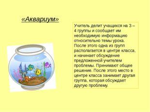 «Аквариум» Учитель делит учащихся на 3 – 4 группы и сообщает им необходимую и