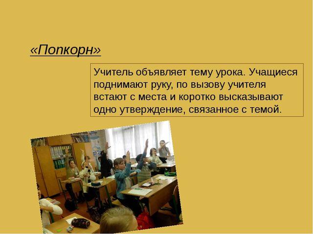 «Попкорн» Учитель объявляет тему урока. Учащиеся поднимают руку, по вызову уч...