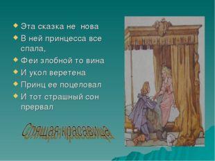 Эта сказка не нова В ней принцесса все спала, Феи злобной то вина И укол вере