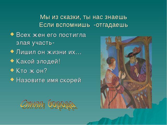 Мы из сказки, ты нас знаешь Если вспомнишь -отгадаешь Всех жен его постигла...