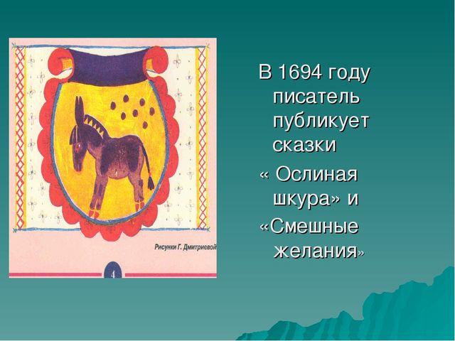 В 1694 году писатель публикует сказки « Ослиная шкура» и «Смешные желания»