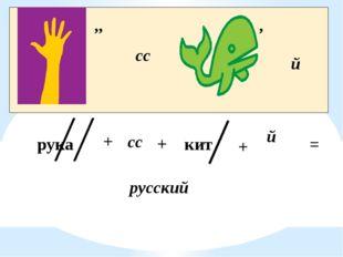 ,, сс , й рука сс й кит + + + = русский