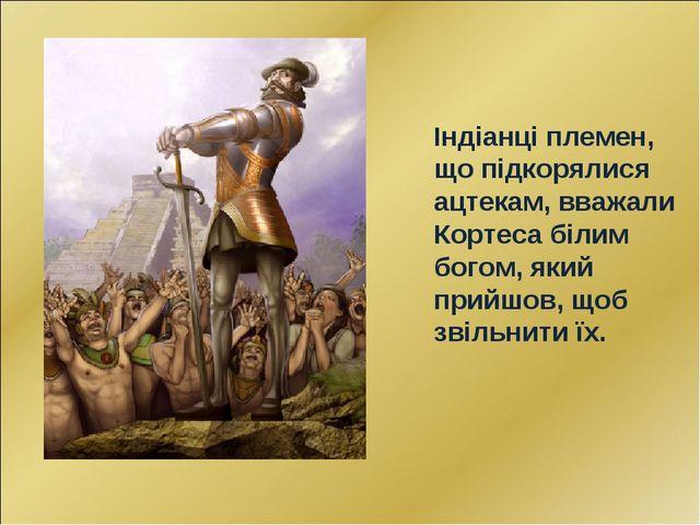Індіанці племен, що підкорялися ацтекам, вважали Кортеса білим богом, який пр...