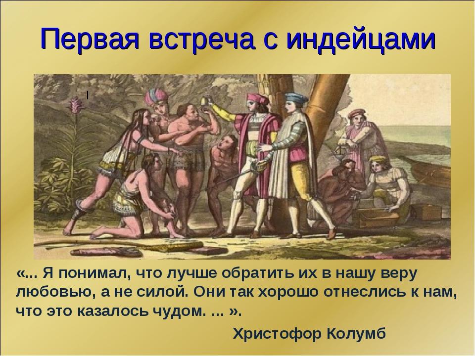 Первая встреча с индейцами «... Я понимал, что лучше обратить их в нашу веру...