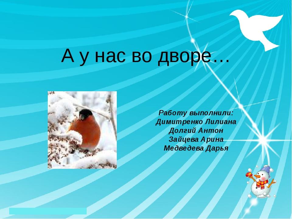 А у нас во дворе… Работу выполнили: Димитренко Лилиана Долгий Антон Зайцева А...