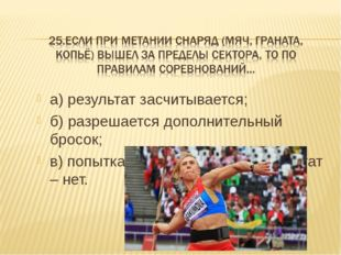 а) результат засчитывается; б) разрешается дополнительный бросок; в) попытка