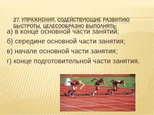 а) в конце основной части занятий; б) середине основной части занятия; в) нач
