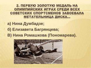 а) Нина Думбадзе; б) Елизавета Багрянцева; В) Нина Ромашкова (Пономарева).