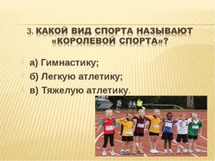 а) Гимнастику; б) Легкую атлетику; в) Тяжелую атлетику.