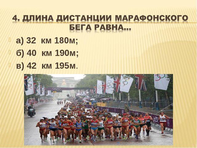 а) 32 км 180м; б) 40 км 190м; в) 42 км 195м.