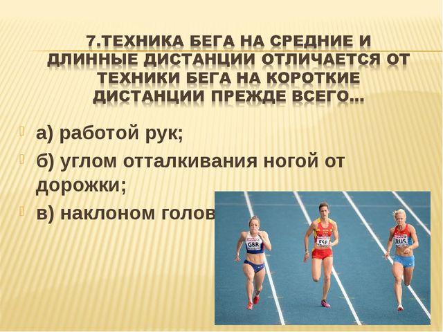 а) работой рук; б) углом отталкивания ногой от дорожки; в) наклоном головы.