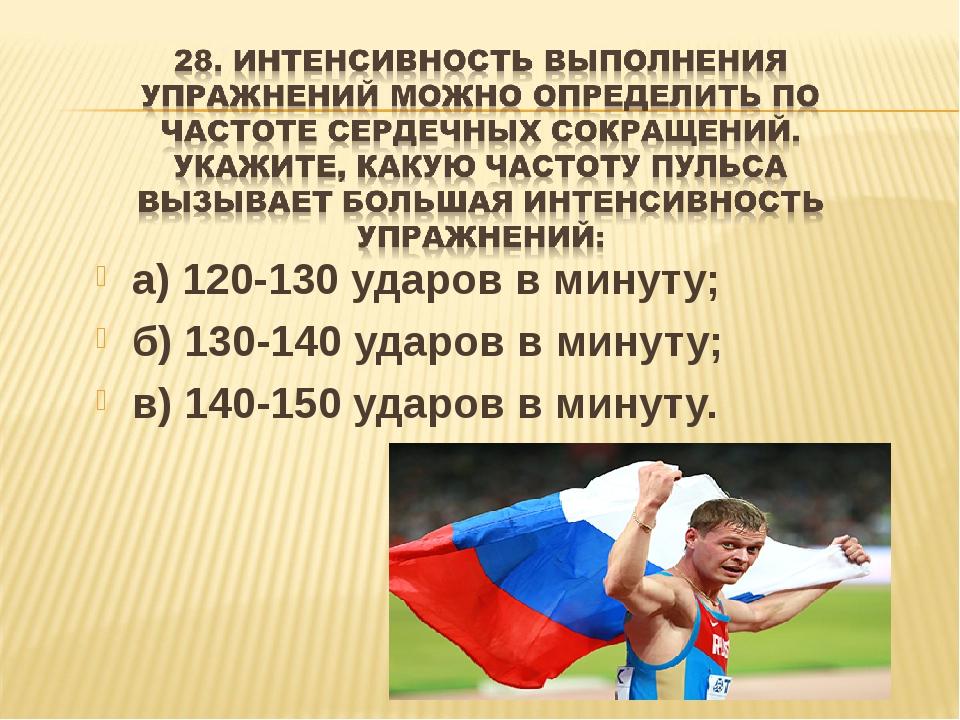 а) 120-130 ударов в минуту; б) 130-140 ударов в минуту; в) 140-150 ударов в м...