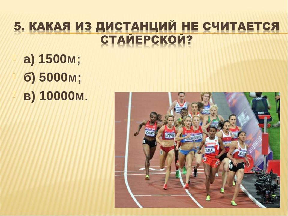 а) 1500м; б) 5000м; в) 10000м.