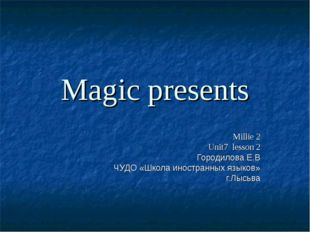 Magic presents Millie 2 Unit7 lesson 2 Городилова Е.В ЧУДО «Школа иностранных