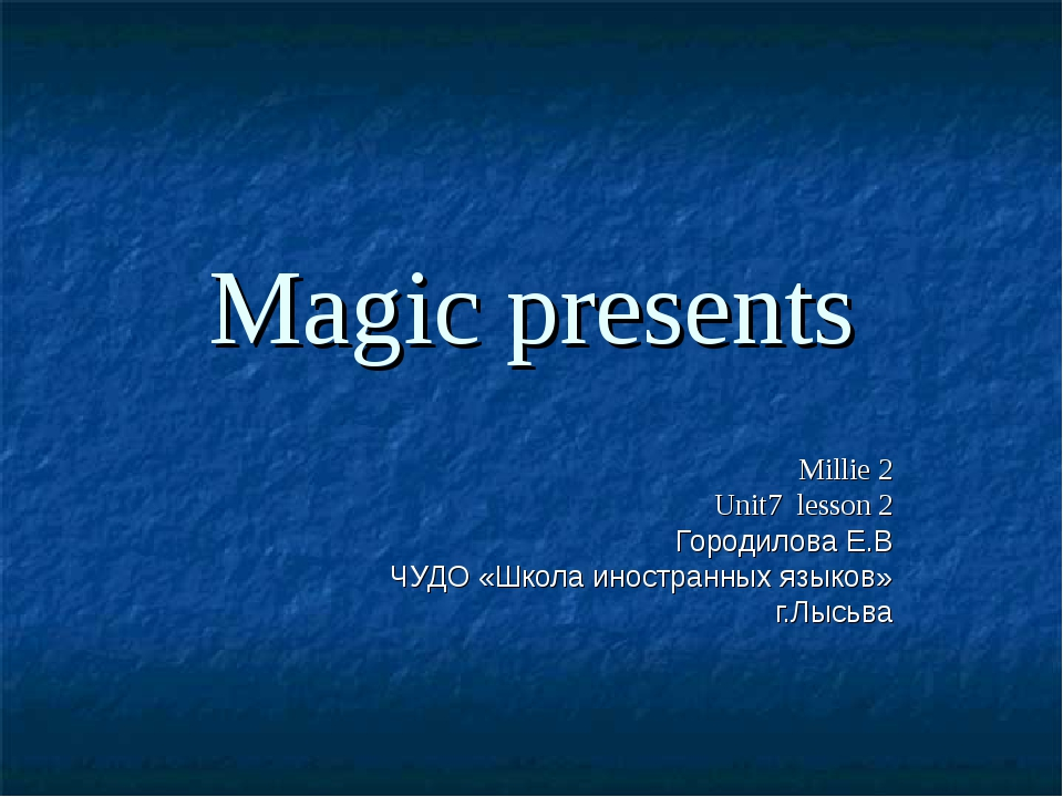 Magic presents Millie 2 Unit7 lesson 2 Городилова Е.В ЧУДО «Школа иностранных...