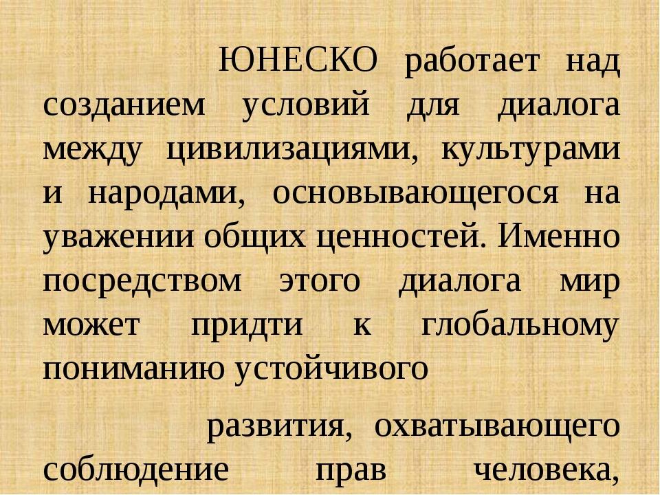 ЮНЕСКО работает над созданием условий для диалога между цивилизациями, культ...