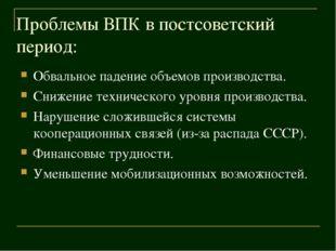 Проблемы ВПК в постсоветский период: Обвальное падение объемов производства.