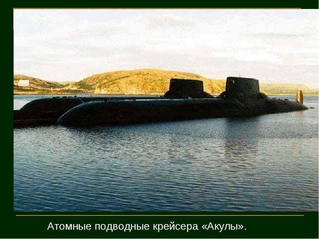 Атомные подводные крейсера «Акулы».
