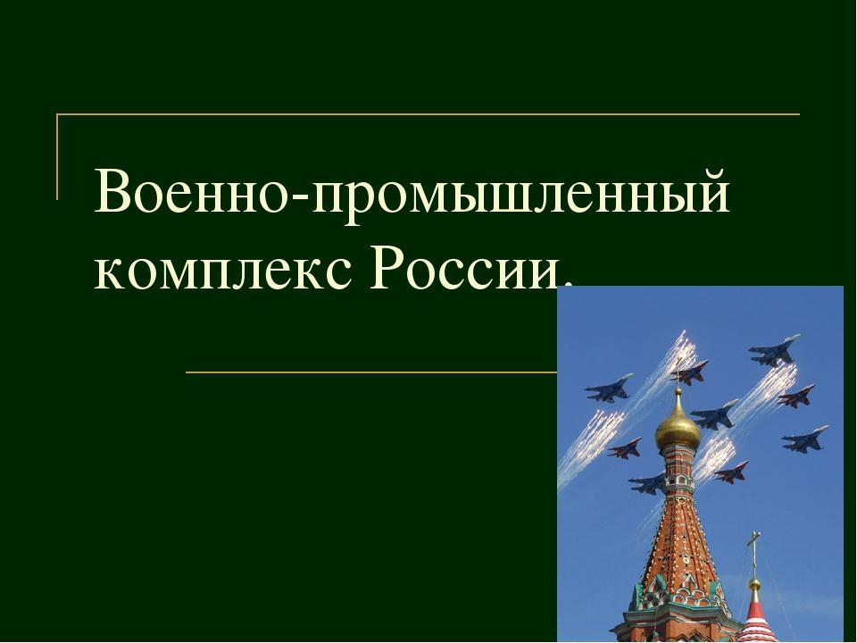 Военно-промышленный комплекс России.