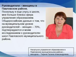 Руководители – женщины в Павловском районе. Поскольку я еще учусь в школе, мн