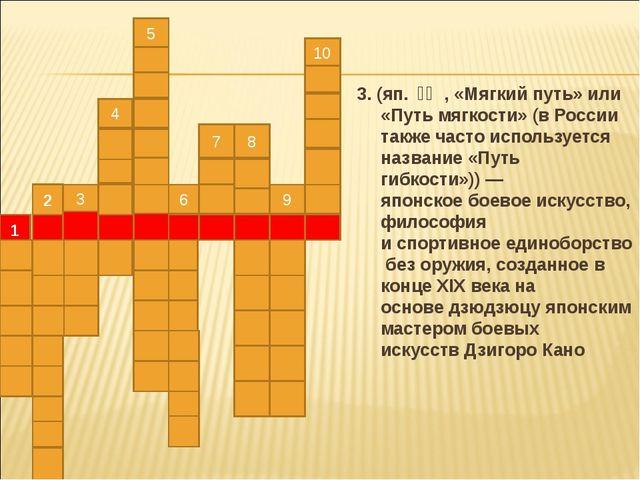 3. (яп.柔道, «Мягкий путь» или «Путь мягкости» (в России также часто исполь...